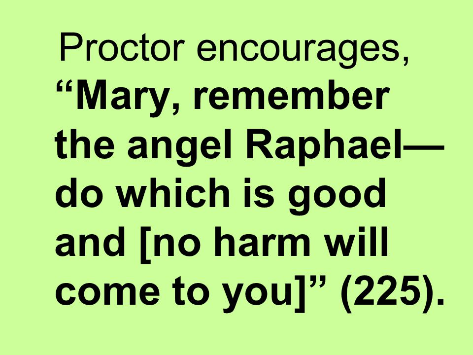 Proctor encourages, Mary, remember the angel Raphael—do which is good and [no harm will come to you] (225).